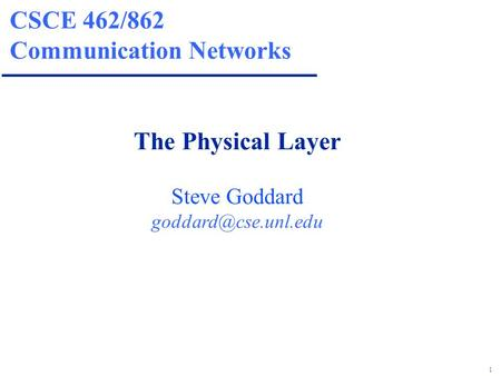 1 CSCE 462/862 Communication Networks The Physical Layer Steve Goddard