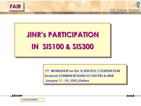 JINRs PARTICIPATION IN SIS100 & SIS300 JINRs PARTICIPATION IN SIS100 & SIS300 5 th WORKSHOP on the SCIENTIFIC COOPERATION between GERMAN RESEARCH CENTERS.