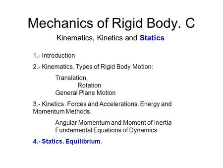 Mechanics of Rigid Body. C Kinematics, Kinetics and Statics 1.- Introduction 2.- Kinematics. Types of Rigid Body Motion: Translation, Rotation General.