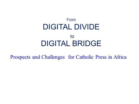 Prospects and Challenges for Catholic Press in Africa From DIGITAL DIVIDE to DIGITAL BRIDGE.
