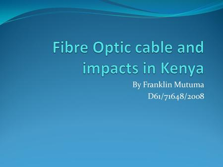 By Franklin Mutuma D61/71648/2008. Definition Fiber Optic – refers to technology that uses cables made up of thin glass fibers that can conduct the light.