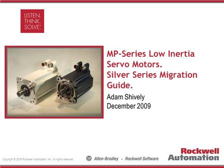 Copyright © 2009 Rockwell Automation, Inc. All rights reserved. Insert Photo Here MP-Series Low Inertia Servo Motors. Silver Series Migration Guide. Adam.