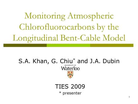 1 Monitoring Atmospheric Chlorofluorocarbons by the Longitudinal Bent-Cable Model S.A. Khan, G. Chiu * and J.A. Dubin TIES 2009 * presenter.