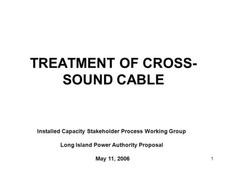 1 TREATMENT OF CROSS- SOUND CABLE Installed Capacity Stakeholder Process Working Group Long Island Power Authority Proposal May 11, 2006.
