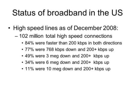 Status of broadband in the US High speed lines as of December 2008: –102 million total high speed connections 84% were faster than 200 kbps in both directions.