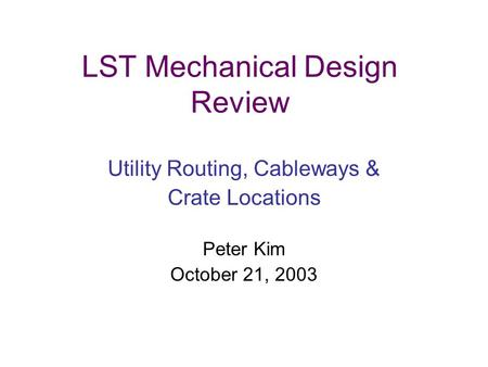 LST Mechanical Design Review Utility Routing, Cableways & Crate Locations Peter Kim October 21, 2003.