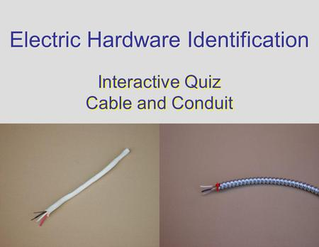 Electric Hardware Identification Interactive Quiz Cable and Conduit Interactive Quiz Cable and Conduit.