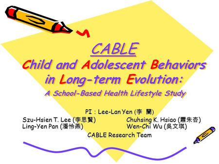 CABLE Child and Adolescent Behaviors in Long-term Evolution: A School-Based Health Lifestyle Study PI Lee-Lan Yen ( ) Szu-Hsien T. Lee ( ) Chuhsing K.