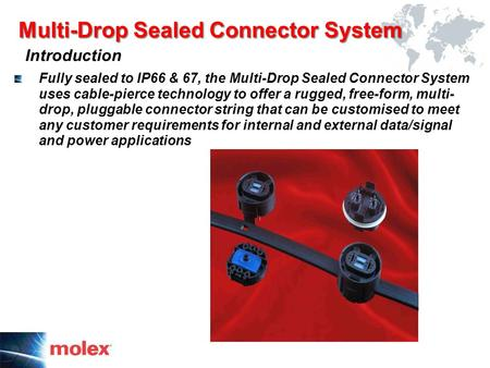 Multi-Drop Sealed Connector System Introduction Fully sealed to IP66 & 67, the Multi-Drop Sealed Connector System uses cable-pierce technology to offer.