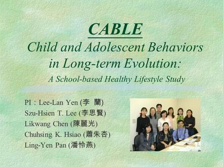 CABLE Child and Adolescent Behaviors in Long-term Evolution: A School-based Healthy Lifestyle Study PI Lee-Lan Yen ( ) Szu-Hsien T. Lee ( ) Likwang Chen.