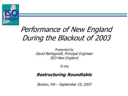 Performance of New England During the Blackout of 2003 Presented by David Bertagnolli, Principal Engineer ISO-New England To the Restructuring Roundtable.