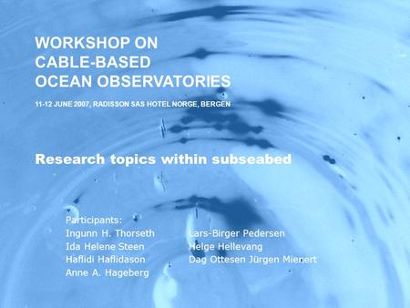 WORKSHOP ON CABLE-BASED OCEAN OBSERVATORIES,11-12 JUNE 2007, RADISSON SAS HOTEL NORGE, BERGEN Research topics within subseabed Participants: Ingunn H.