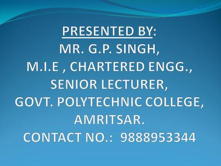 PRESENTED BY: MR. G. P. SINGH, M. I. E , CHARTERED ENGG