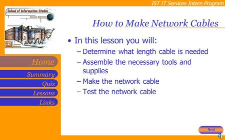 IST IT Services Intern Program Quiz Lessons Summary Links Home How to Make Network Cables In this lesson you will: –Determine what length cable is needed.