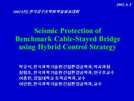 ,, 2002 2002. 6. 8 Seismic Protection of Benchmark Cable-Stayed Bridge using Hybrid Control Strategy.