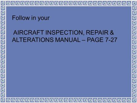 Follow in your AIRCRAFT INSPECTION, REPAIR & ALTERATIONS MANUAL – PAGE 7-27.