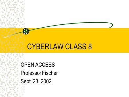 CYBERLAW CLASS 8 OPEN ACCESS Professor Fischer Sept. 23, 2002.