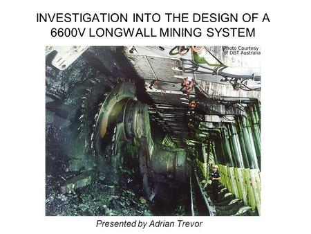 INVESTIGATION INTO THE DESIGN OF A 6600V LONGWALL MINING SYSTEM Presented by Adrian Trevor.
