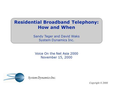 Residential Broadband Telephony: How and When Sandy Teger and David Waks System Dynamics Inc. Voice On the Net Asia 2000 November 15, 2000 Copyright ©