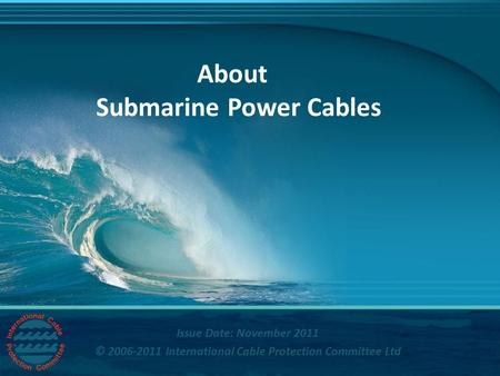 Title © International Cable Protection Committee Ltd About Submarine Power Cables Issue Date: November 2011 © 2006-2011 International Cable Protection.