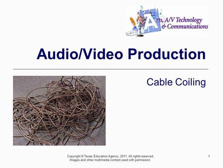 1 Audio/Video Production Cable Coiling Copyright © Texas Education Agency, 2011. All rights reserved. Images and other multimedia content used with permission.