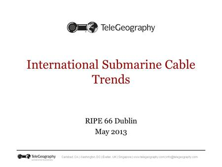 Carlsbad, CA | Washington, DC | Exeter, UK | Singapore |  | International Submarine Cable Trends RIPE 66 Dublin.