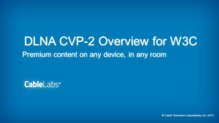 © Cable Television Laboratories, Inc. 2013. DLNA CVP-2 Overview for W3C Premium content on any device, in any room.