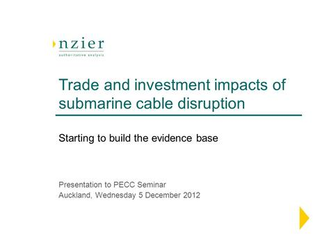 Trade and investment impacts of submarine cable disruption Presentation to PECC Seminar Auckland, Wednesday 5 December 2012 Starting to build the evidence.