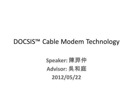 DOCSIS Cable Modem Technology Speaker: Advisor: 2012/05/22.