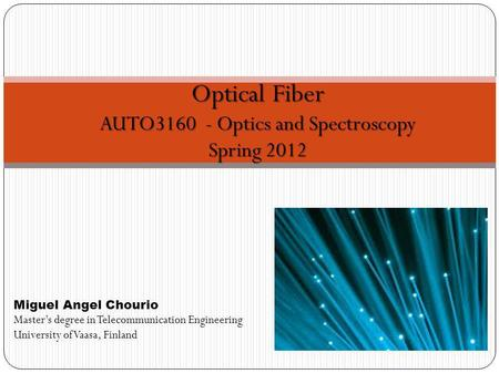 Optical Fiber AUTO3160 - Optics and Spectroscopy Spring 2012 Miguel Angel Chourio Masters degree in Telecommunication Engineering University of Vaasa,