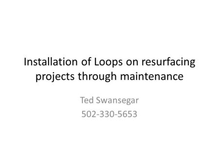 Installation of Loops on resurfacing projects through maintenance Ted Swansegar 502-330-5653.