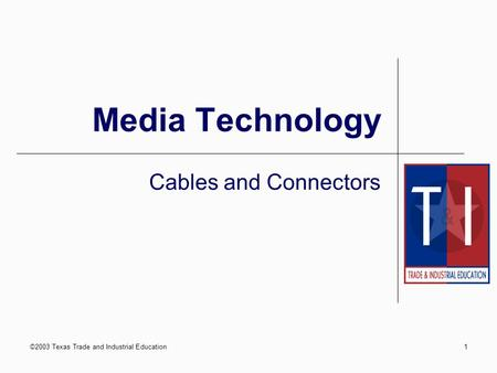 ©2003 Texas Trade and Industrial Education1 Media Technology Cables and Connectors.