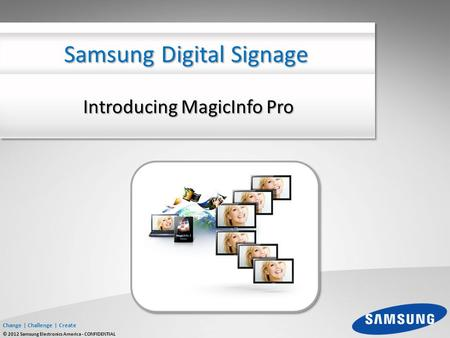 Change | Challenge | Create © 2012 Samsung Electronics America - CONFIDENTIAL Introducing MagicInfo Pro Samsung Digital Signage.