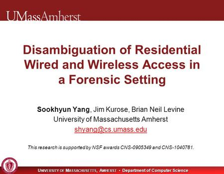 U NIVERSITY OF M ASSACHUSETTS, A MHERST Department of Computer Science Disambiguation of Residential Wired and Wireless Access in a Forensic Setting Sookhyun.