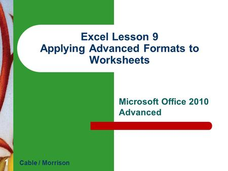Excel Lesson 9 Applying Advanced Formats to Worksheets Microsoft Office 2010 Advanced Cable / Morrison 1.