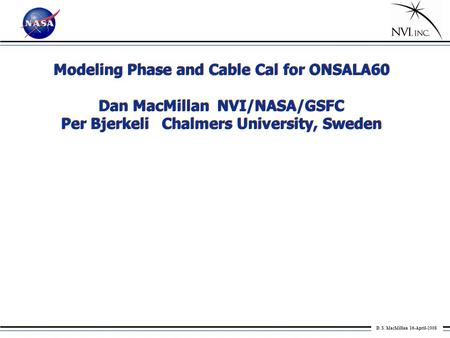D. S. MacMillan 16-April-2008 Modeling Phase and Cable Cal for ONSALA60 Dan MacMillan NVI/NASA/GSFC Per Bjerkeli Chalmers University, Sweden Modeling Phase.