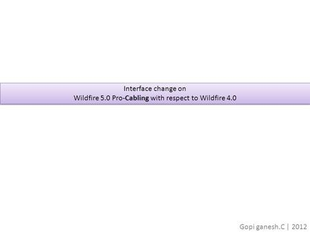 Interface change on Wildfire 5.0 Pro-Cabling with respect to Wildfire 4.0 Interface change on Wildfire 5.0 Pro-Cabling with respect to Wildfire 4.0 Gopi.