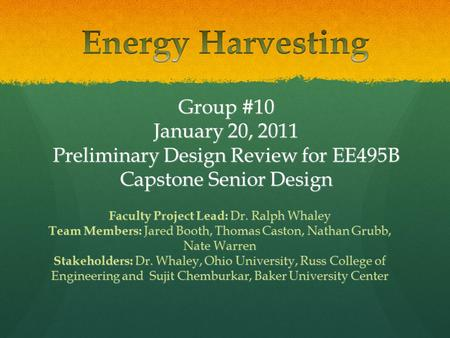 Group #10 January 20, 2011 Preliminary Design Review for EE495B Capstone Senior Design Faculty Project Lead: Dr. Ralph Whaley Team Members: Jared Booth,