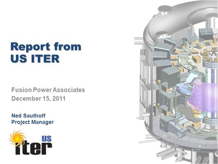 Report from US ITER Fusion Power Associates December 15, 2011 Ned Sauthoff Project Manager.