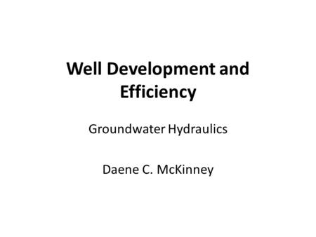 Well Development and Efficiency Groundwater Hydraulics Daene C. McKinney.