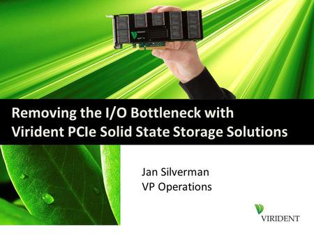 Removing the I/O Bottleneck with Virident PCIe Solid State Storage Solutions Jan Silverman VP Operations.