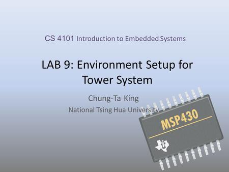 LAB 9: Environment Setup for Tower System Chung-Ta King National Tsing Hua University CS 4101 Introduction to Embedded Systems.