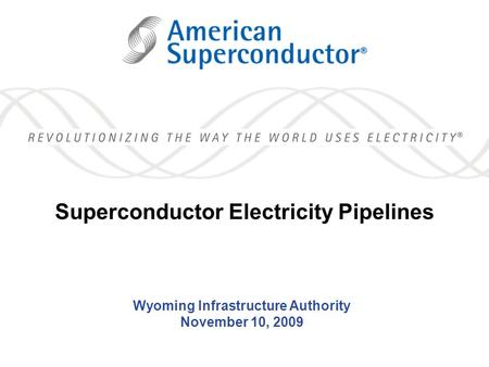 1 Wyoming Infrastructure Authority November 10, 2009 Superconductor Electricity Pipelines.