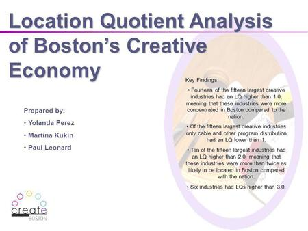 Location Quotient Analysis of Bostons Creative Economy Prepared by: Yolanda Perez Martina Kukin Paul Leonard Key Findings: Fourteen of the fifteen largest.