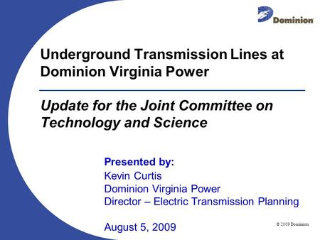 © 2009 Dominion August 5, 2009 Underground Transmission Lines at Dominion Virginia Power Update for the Joint Committee on Technology and Science Presented.