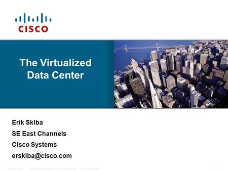 © 2009 Cisco Systems, Inc. All rights reserved.Cisco ConfidentialPresentation_ID 1 Cisco Inc., Company Confidential Erik Sklba SE East Channels Cisco Systems.