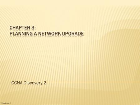 Version 4.1 CCNA Discovery 2. 3.1: Document the Network Site Survey Physical and Logical Topologies Network Requirements 3.2: Planning Physical Environment.