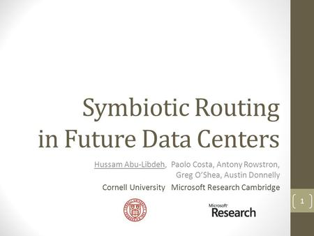 Symbiotic Routing in Future Data Centers Hussam Abu-Libdeh, Paolo Costa, Antony Rowstron, Greg OShea, Austin Donnelly Cornell University Microsoft Research.