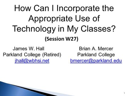 How Can I Incorporate the Appropriate Use of Technology in My Classes? 1 (Session W27) James W. Hall Parkland College (Retired)