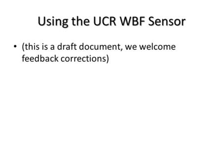 Using the UCR WBF Sensor (this is a draft document, we welcome feedback corrections)
